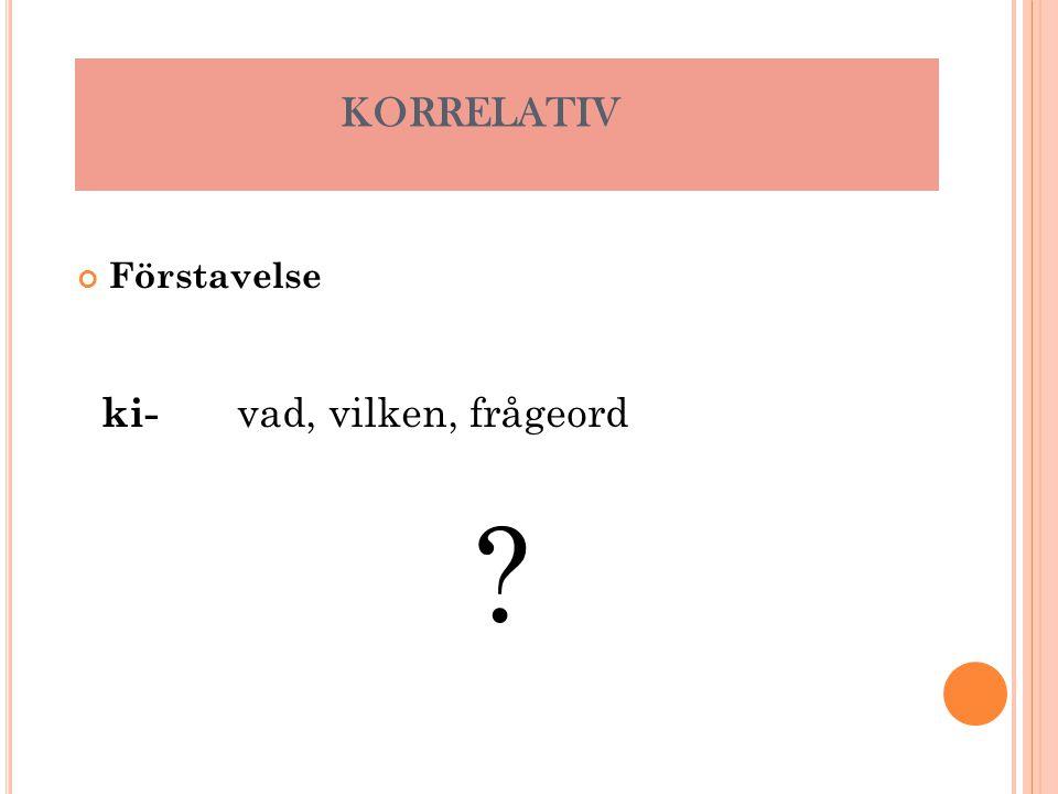Förstavelse KORRELATIV ki- vad, vilken, frågeord ?