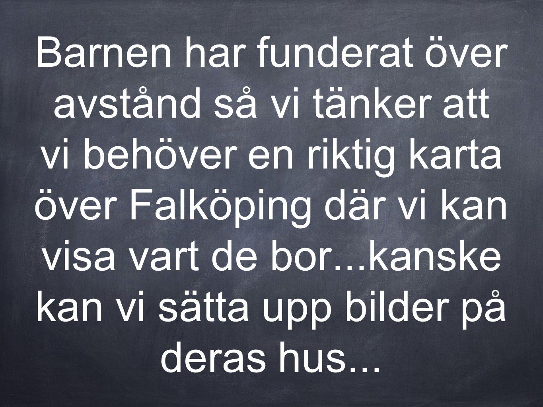 Barnen har funderat över avstånd så vi tänker att vi behöver en riktig karta över Falköping där vi kan visa vart de bor...kanske kan vi sätta upp bild