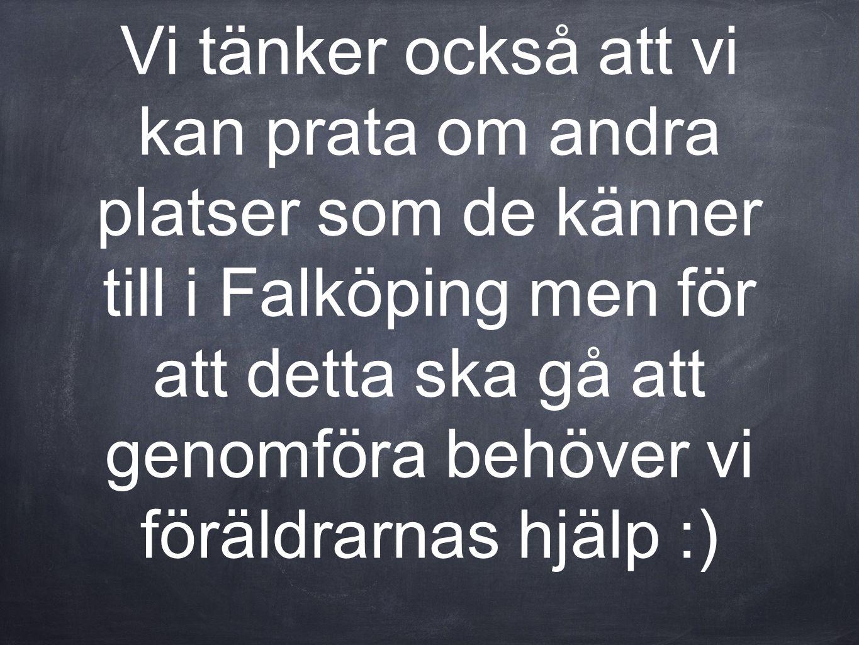 Vi tänker också att vi kan prata om andra platser som de känner till i Falköping men för att detta ska gå att genomföra behöver vi föräldrarnas hjälp