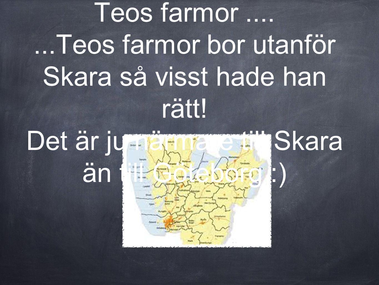 ...och så var det ju det om pedagogen bodde närmare Teos farmor.......Teos farmor bor utanför Skara så visst hade han rätt! Det är ju närmare till Ska