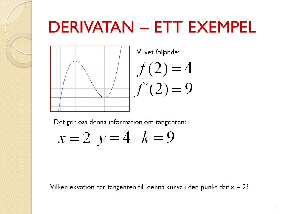 DERIVATAN – ETT EXEMPEL 6 Vilken ekvation har tangenten till denna kurva i den punkt där x = 2? Vi vet följande: Det ger oss denna information om tang
