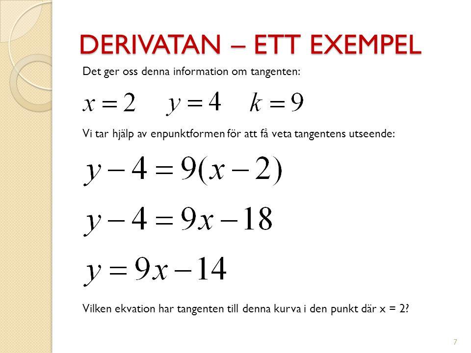 DERIVATAN – ETT EXEMPEL 7 Vilken ekvation har tangenten till denna kurva i den punkt där x = 2? Det ger oss denna information om tangenten: Vi tar hjä