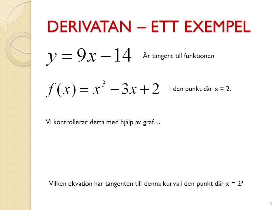 DERIVATAN – ETT EXEMPEL 8 Vilken ekvation har tangenten till denna kurva i den punkt där x = 2? Är tangent till funktionen I den punkt där x = 2. Vi k