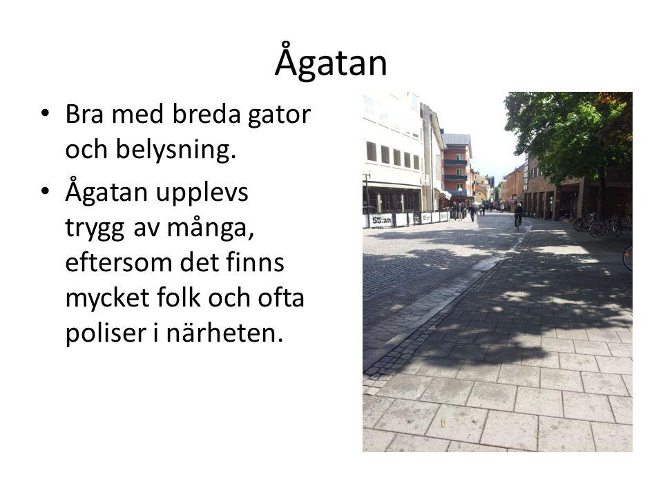 Ågatan • Bra med breda gator och belysning. • Ågatan upplevs trygg av många, eftersom det finns mycket folk och ofta poliser i närheten.