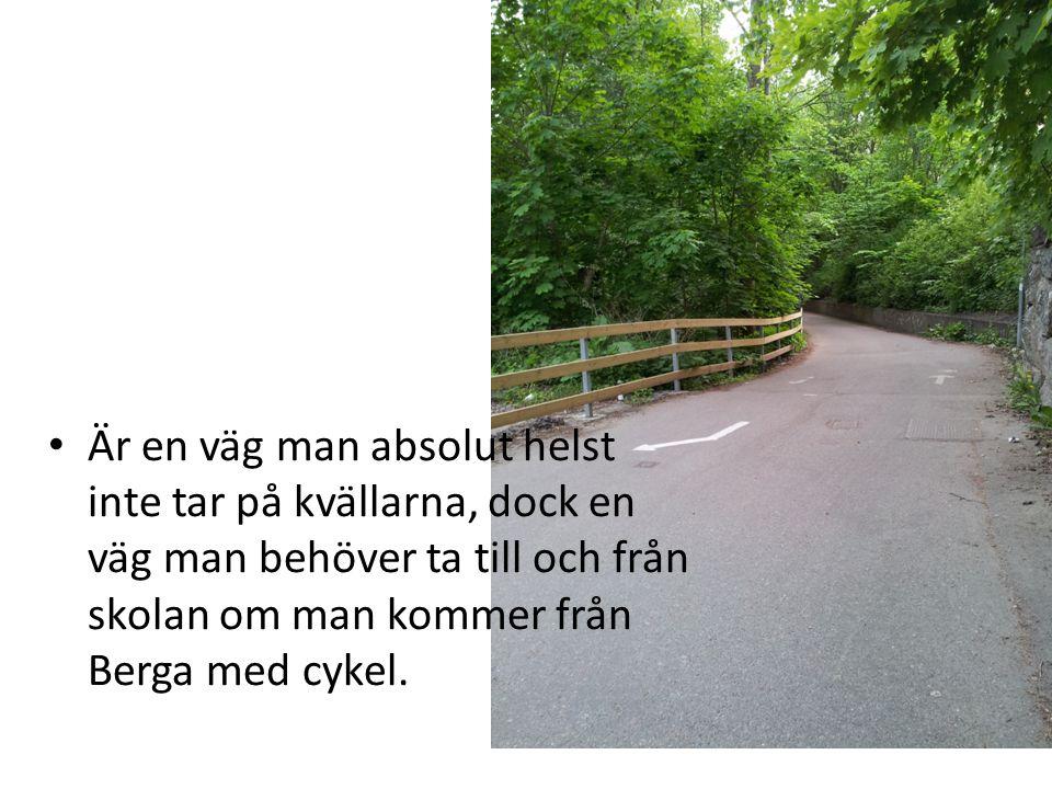 • Är en väg man absolut helst inte tar på kvällarna, dock en väg man behöver ta till och från skolan om man kommer från Berga med cykel.