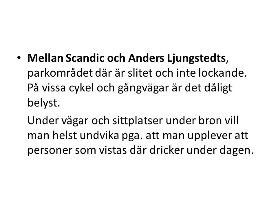 • Mellan Scandic och Anders Ljungstedts, parkområdet där är slitet och inte lockande. På vissa cykel och gångvägar är det dåligt belyst. Under vägar o