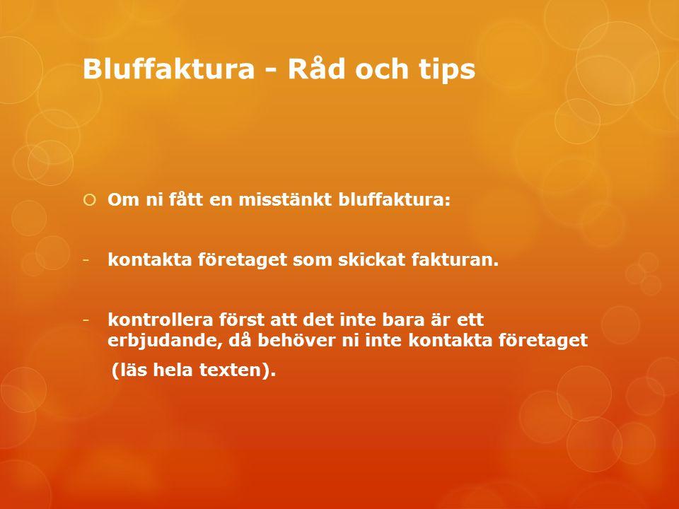 Bluffaktura - Råd och tips  Om ni fått en misstänkt bluffaktura: -kontakta företaget som skickat fakturan. -kontrollera först att det inte bara är et