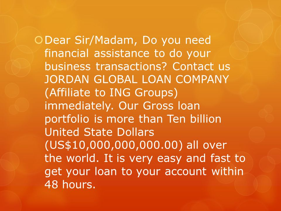  Dear Sir/Madam, Do you need financial assistance to do your business transactions? Contact us JORDAN GLOBAL LOAN COMPANY (Affiliate to ING Groups) i