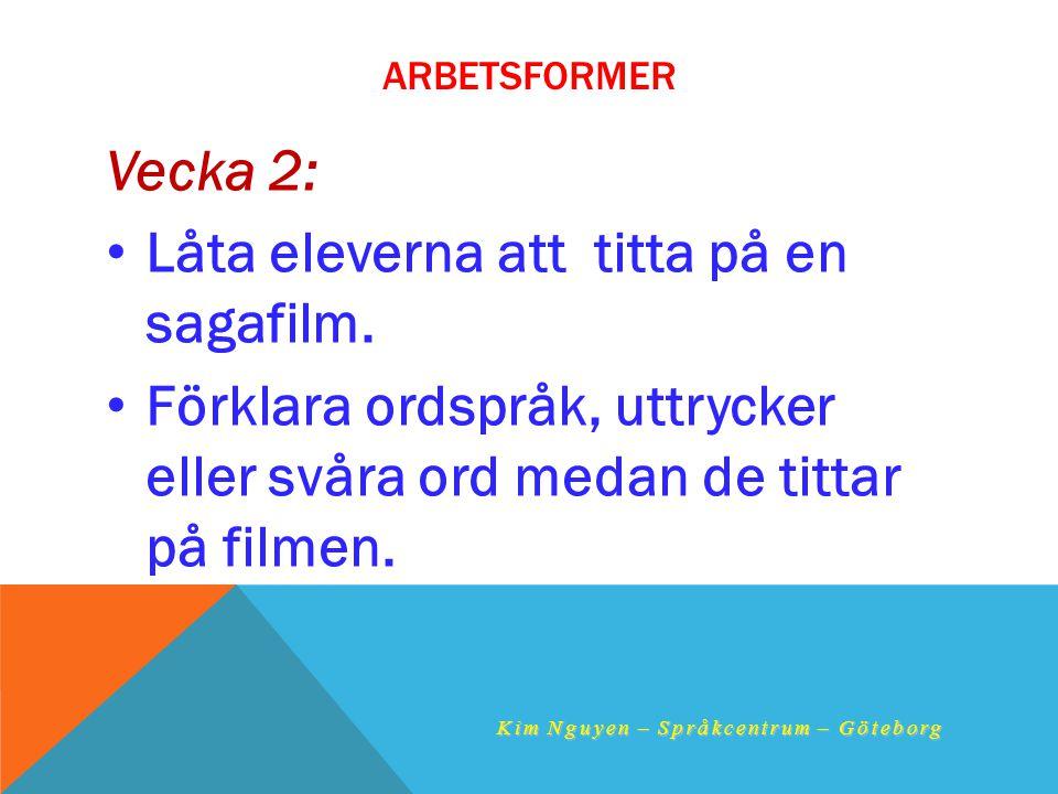ARBETSFORMER Vecka 2: •L•Låta eleverna att titta på en sagafilm. •F•Förklara ordspråk, uttrycker eller svåra ord medan de tittar på filmen. Kim Nguyen