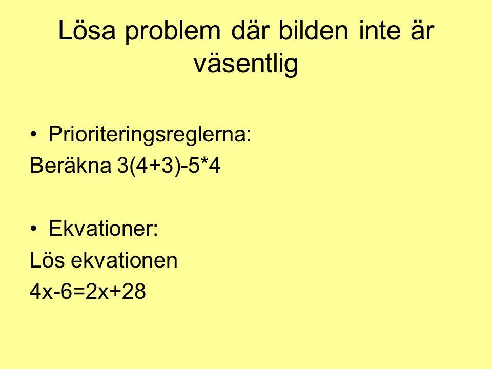 Lösa problem där bilden inte är väsentlig •Prioriteringsreglerna: Beräkna 3(4+3)-5*4 •Ekvationer: Lös ekvationen 4x-6=2x+28
