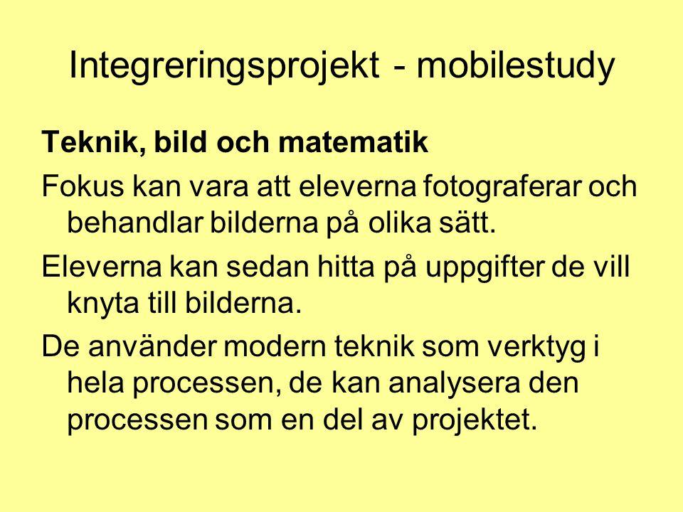 Integreringsprojekt - mobilestudy Teknik, bild och matematik Fokus kan vara att eleverna fotograferar och behandlar bilderna på olika sätt. Eleverna k