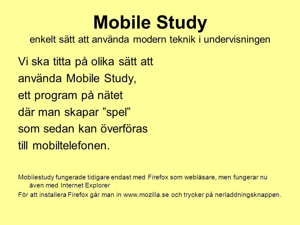 Mobile Study enkelt sätt att använda modern teknik i undervisningen Vi ska titta på olika sätt att använda Mobile Study, ett program på nätet där man