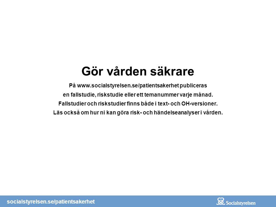 Gör vården säkrare På www.socialstyrelsen.se/patientsakerhet publiceras en fallstudie, riskstudie eller ett temanummer varje månad. Fallstudier och ri