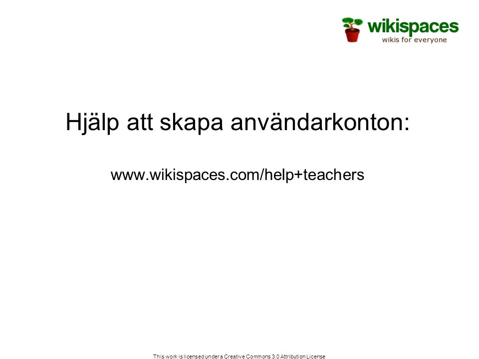 This work is licensed under a Creative Commons 3.0 Attribution License Hjälp att skapa användarkonton: www.wikispaces.com/help+teachers