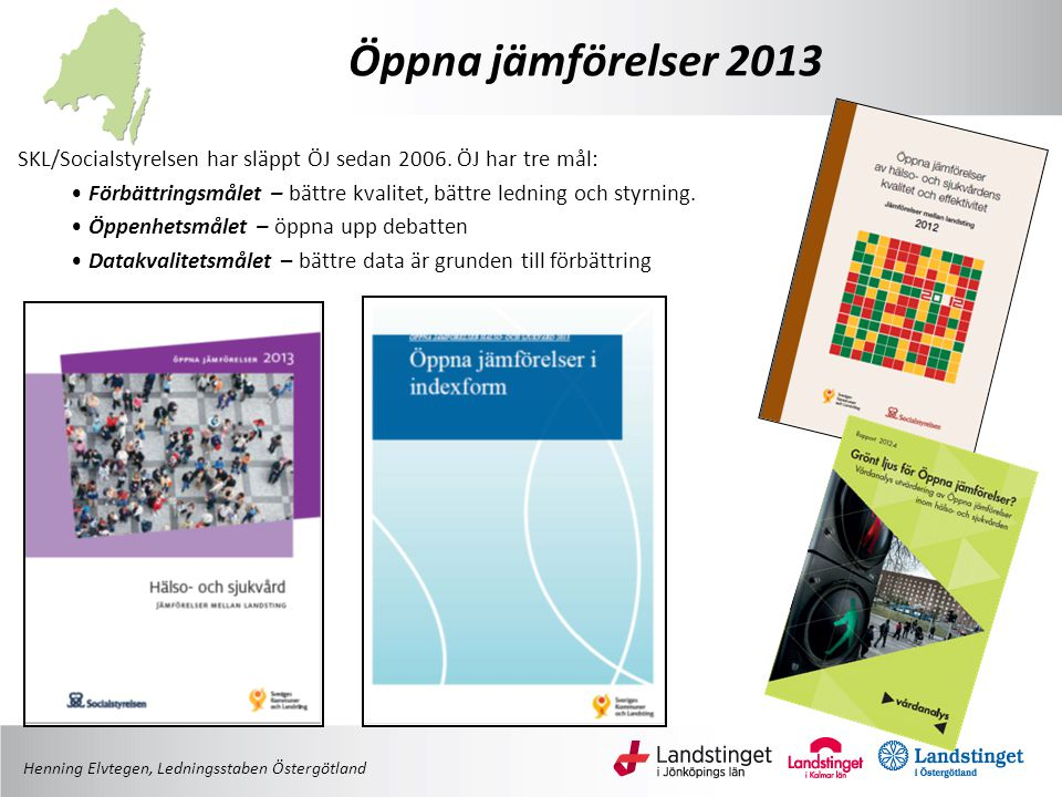 Öppna jämförelser 2013 Henning Elvtegen, Ledningsstaben Östergötland SKL/Socialstyrelsen har släppt ÖJ sedan 2006. ÖJ har tre mål: • Förbättringsmålet