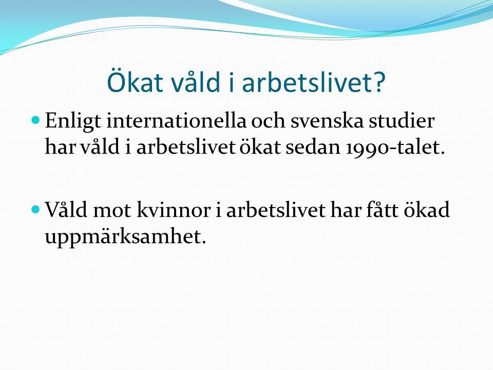 Ökat våld i arbetslivet?  Enligt internationella och svenska studier har våld i arbetslivet ökat sedan 1990-talet.  Våld mot kvinnor i arbetslivet h