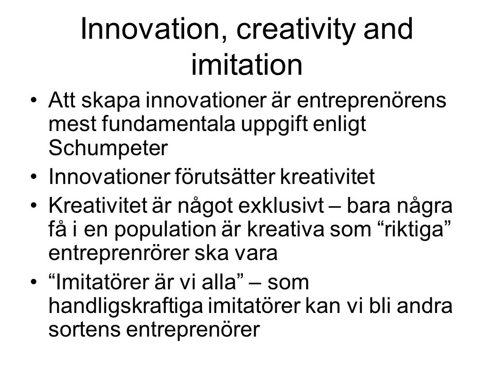 Innovation, creativity and imitation •Att skapa innovationer är entreprenörens mest fundamentala uppgift enligt Schumpeter •Innovationer förutsätter k