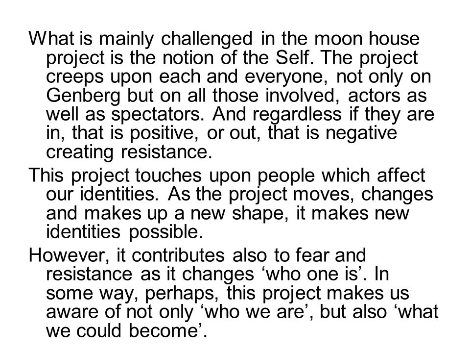What is mainly challenged in the moon house project is the notion of the Self. The project creeps upon each and everyone, not only on Genberg but on a