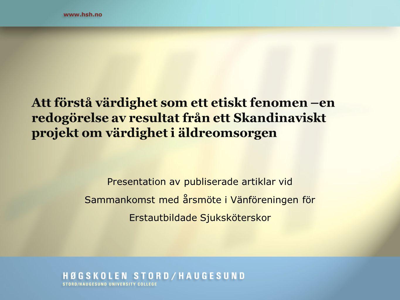 Att förstå värdighet som ett etiskt fenomen –en redogörelse av resultat från ett Skandinaviskt projekt om värdighet i äldreomsorgen Presentation av pu