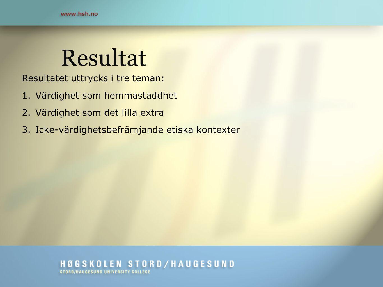 Resultat Resultatet uttrycks i tre teman: 1.Värdighet som hemmastaddhet 2.Värdighet som det lilla extra 3.Icke-värdighetsbefrämjande etiska kontexter