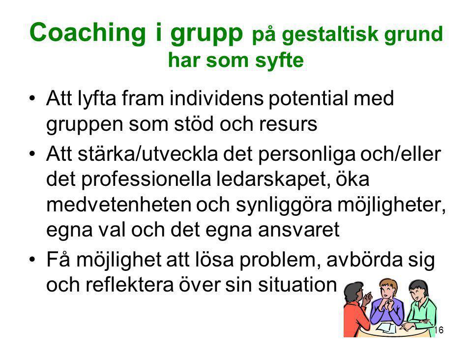 16 Coaching i grupp på gestaltisk grund har som syfte •Att lyfta fram individens potential med gruppen som stöd och resurs •Att stärka/utveckla det pe
