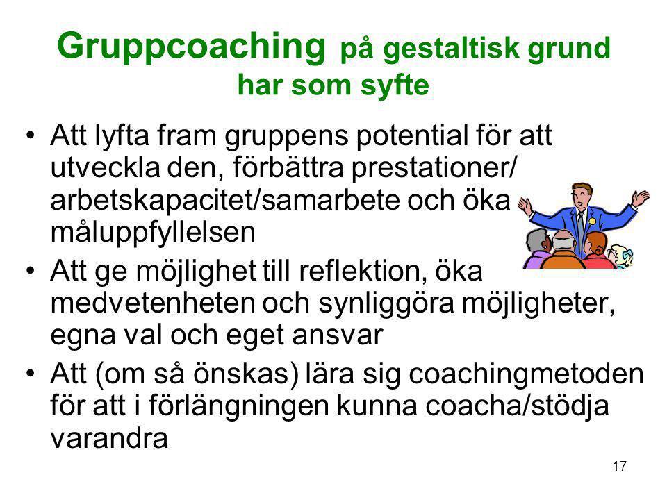17 Gruppcoaching på gestaltisk grund har som syfte •Att lyfta fram gruppens potential för att utveckla den, förbättra prestationer/ arbetskapacitet/sa