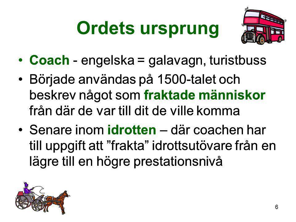 6 Ordets ursprung •Coach - engelska = galavagn, turistbuss •Började användas på 1500-talet och beskrev något som fraktade människor från där de var ti