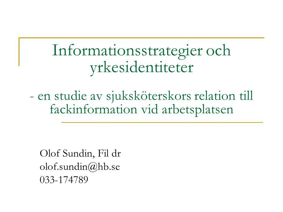 Informationsstrategier och yrkesidentiteter - en studie av sjuksköterskors relation till fackinformation vid arbetsplatsen Olof Sundin, Fil dr olof.su