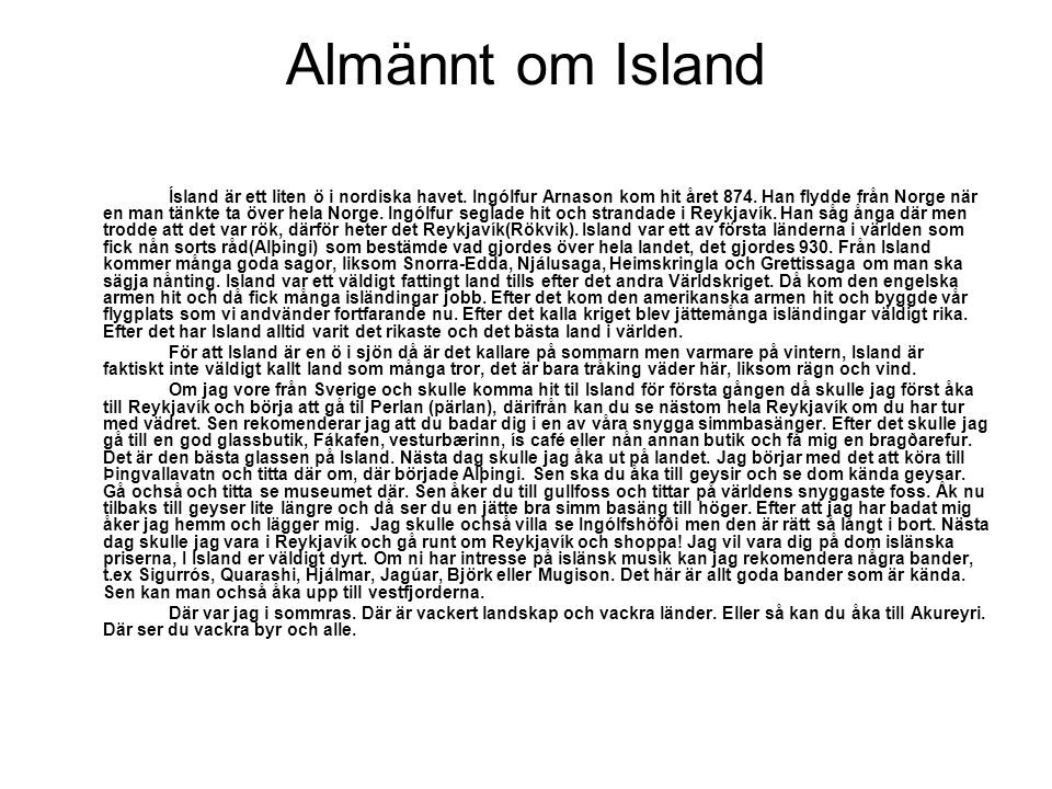 Almännt om Island Ísland är ett liten ö i nordiska havet. Ingólfur Arnason kom hit året 874. Han flydde från Norge när en man tänkte ta över hela Norg