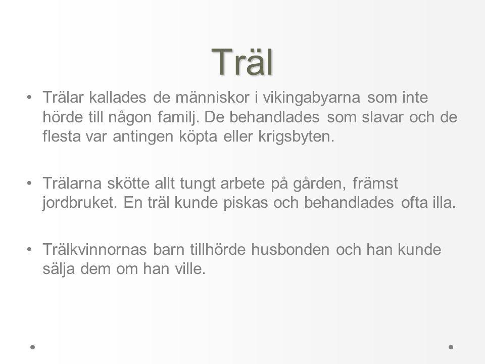 Träl •Trälar kallades de människor i vikingabyarna som inte hörde till någon familj. De behandlades som slavar och de flesta var antingen köpta eller