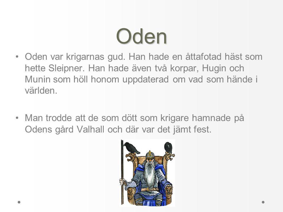 Oden •Oden var krigarnas gud. Han hade en åttafotad häst som hette Sleipner. Han hade även två korpar, Hugin och Munin som höll honom uppdaterad om va