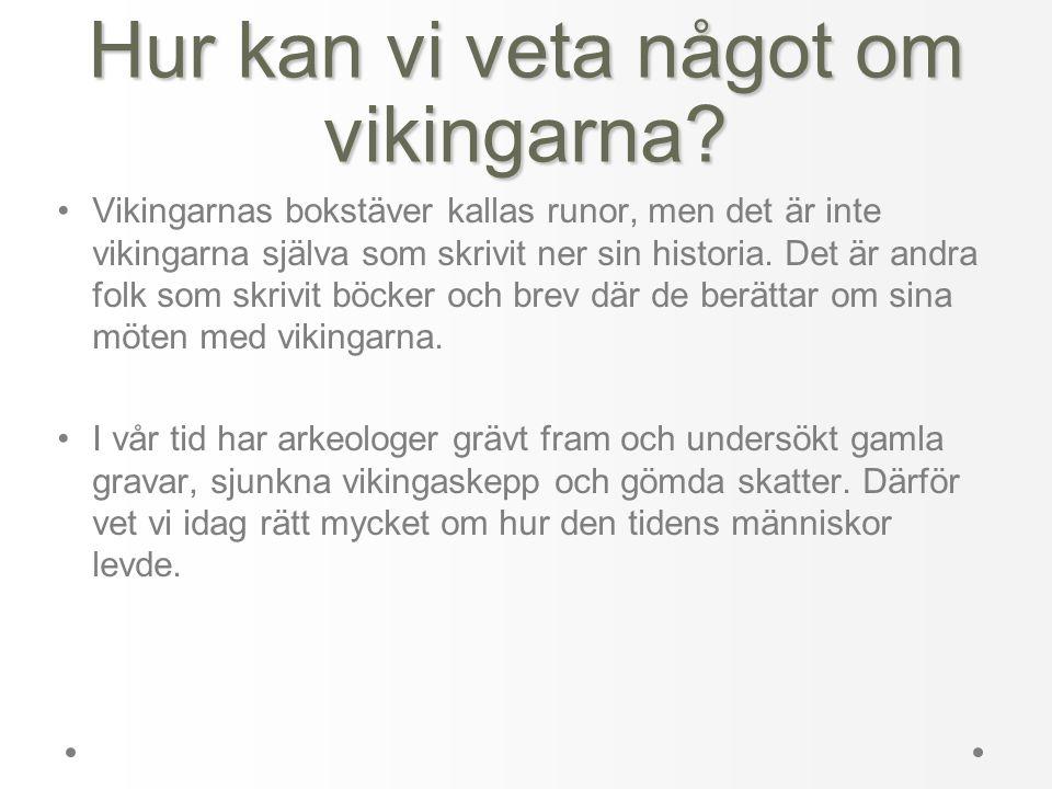 Hur kan vi veta något om vikingarna? •Vikingarnas bokstäver kallas runor, men det är inte vikingarna själva som skrivit ner sin historia. Det är andra