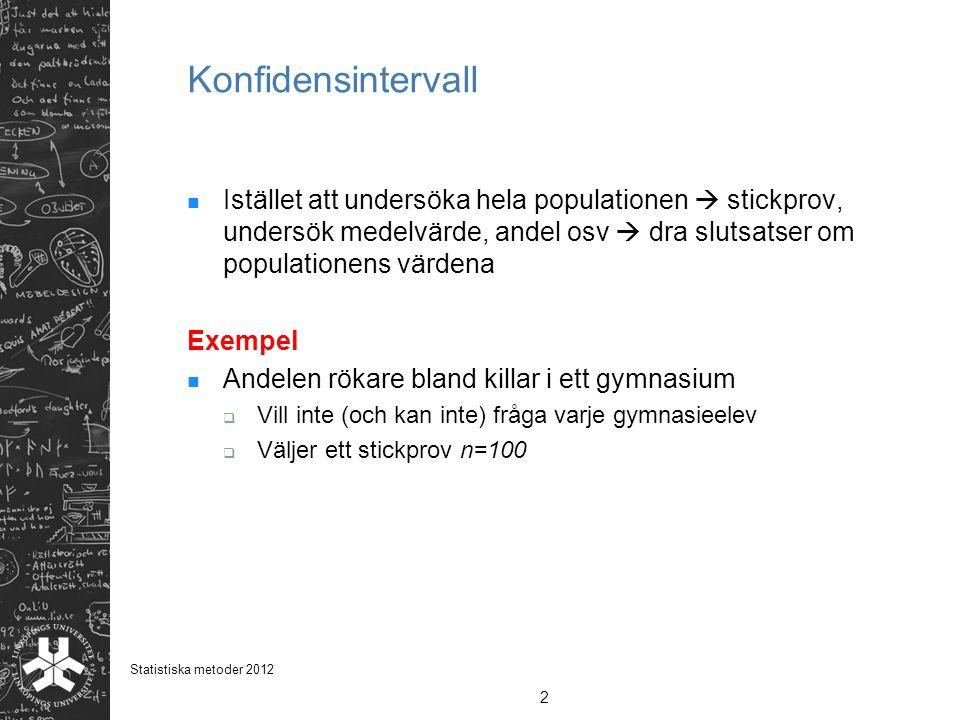 2 Statistiska metoder 2012 Konfidensintervall  Istället att undersöka hela populationen  stickprov, undersök medelvärde, andel osv  dra slutsatser