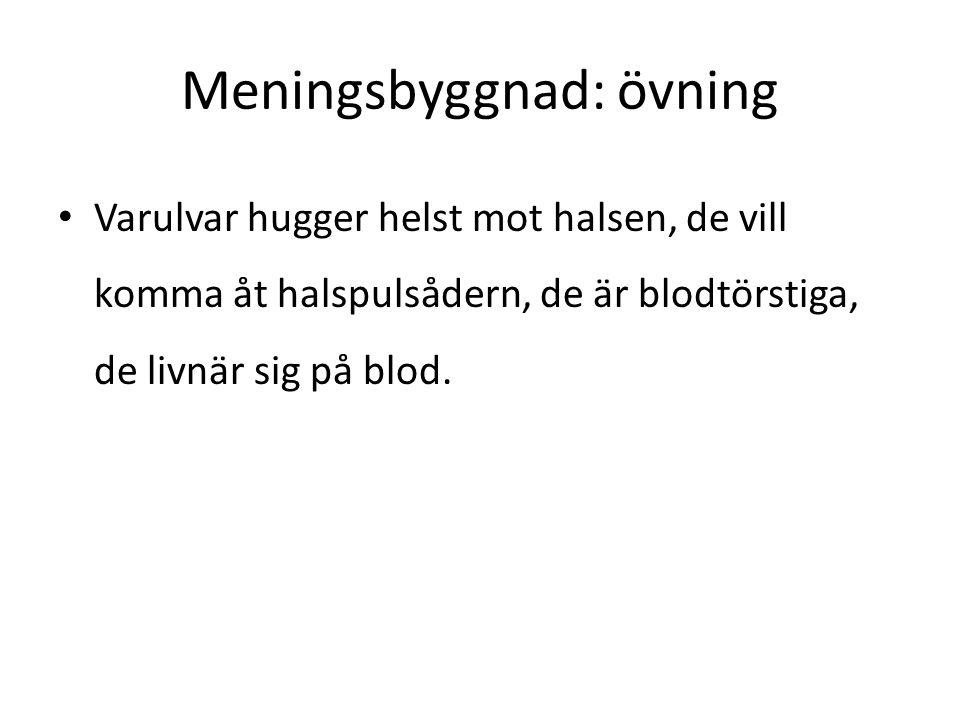 Meningsbyggnad: övning • Varulvar hugger helst mot halsen, de vill komma åt halspulsådern, de är blodtörstiga, de livnär sig på blod.