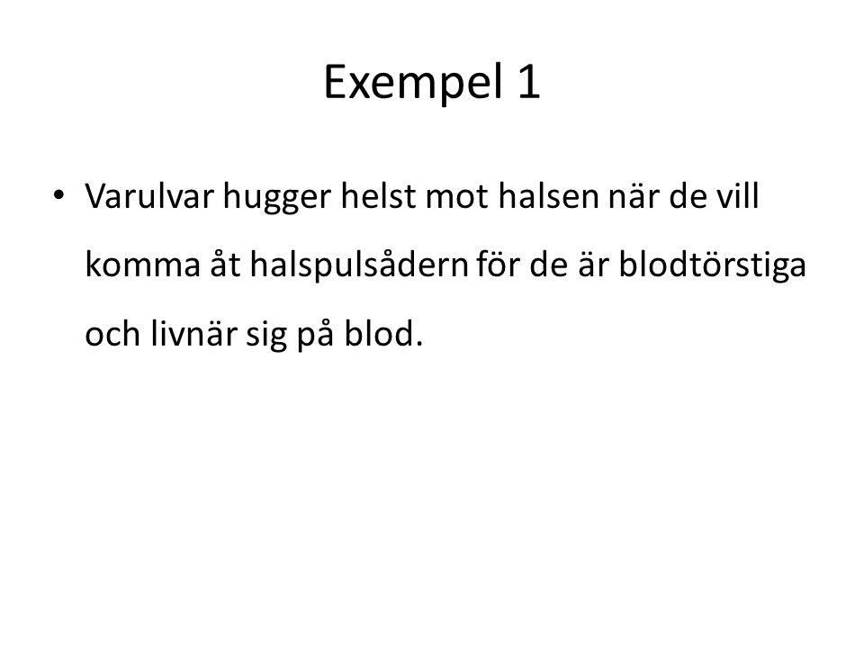 Exempel 1 • Varulvar hugger helst mot halsen när de vill komma åt halspulsådern för de är blodtörstiga och livnär sig på blod.