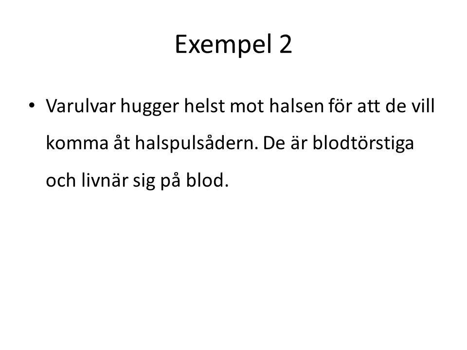 Exempel 2 • Varulvar hugger helst mot halsen för att de vill komma åt halspulsådern. De är blodtörstiga och livnär sig på blod.