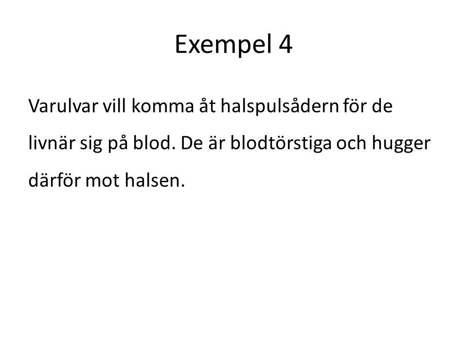 Exempel 4 Varulvar vill komma åt halspulsådern för de livnär sig på blod. De är blodtörstiga och hugger därför mot halsen.