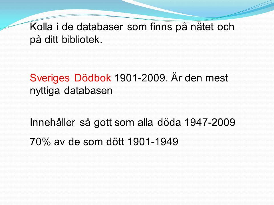 Kolla i de databaser som finns på nätet och på ditt bibliotek. Sveriges Dödbok 1901-2009. Är den mest nyttiga databasen Innehåller så gott som alla dö
