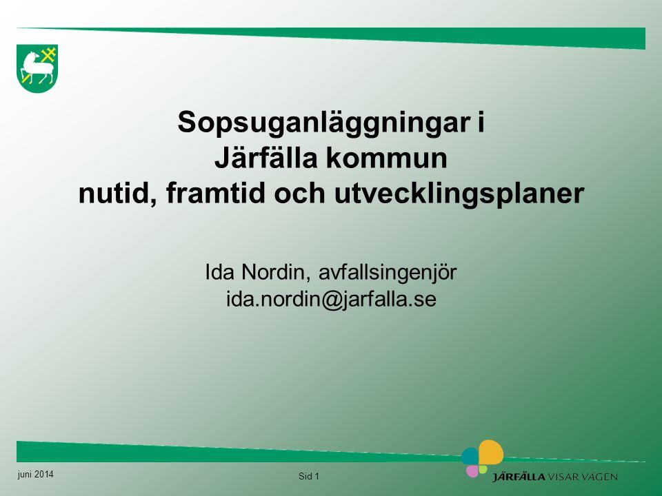 juni 2014 Sid 1 Sopsuganläggningar i Järfälla kommun nutid, framtid och utvecklingsplaner Ida Nordin, avfallsingenjör ida.nordin@jarfalla.se