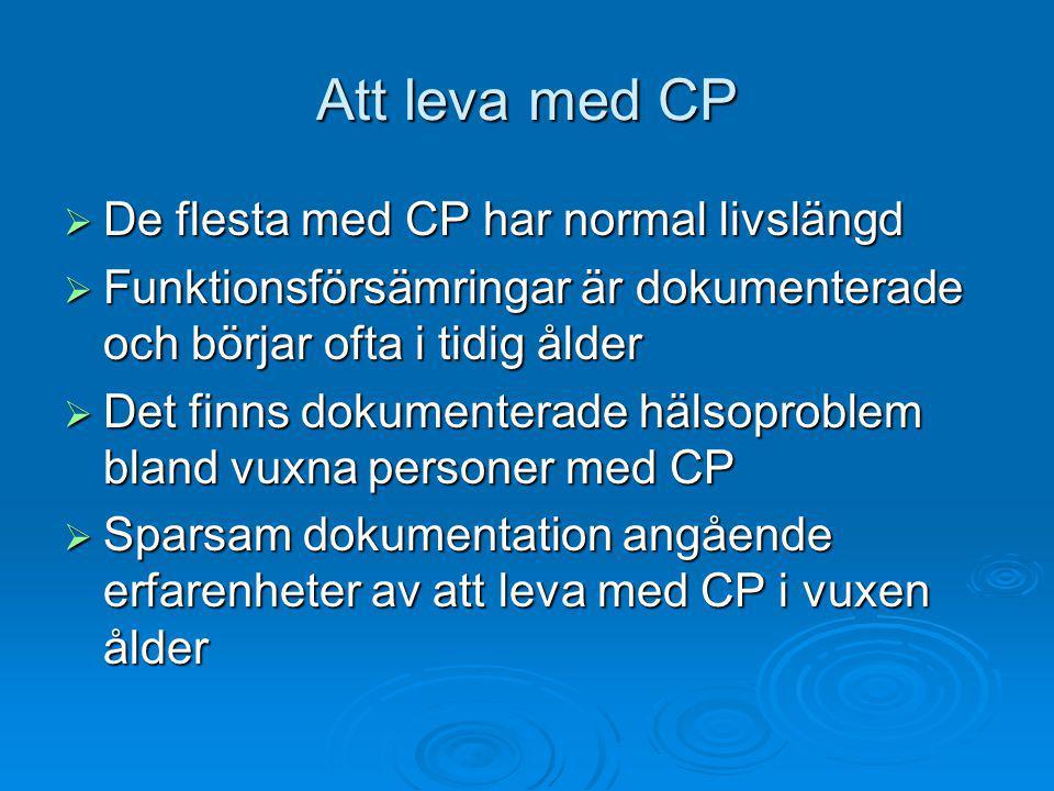 Att leva med CP  De flesta med CP har normal livslängd  Funktionsförsämringar är dokumenterade och börjar ofta i tidig ålder  Det finns dokumenterade hälsoproblem bland vuxna personer med CP  Sparsam dokumentation angående erfarenheter av att leva med CP i vuxen ålder