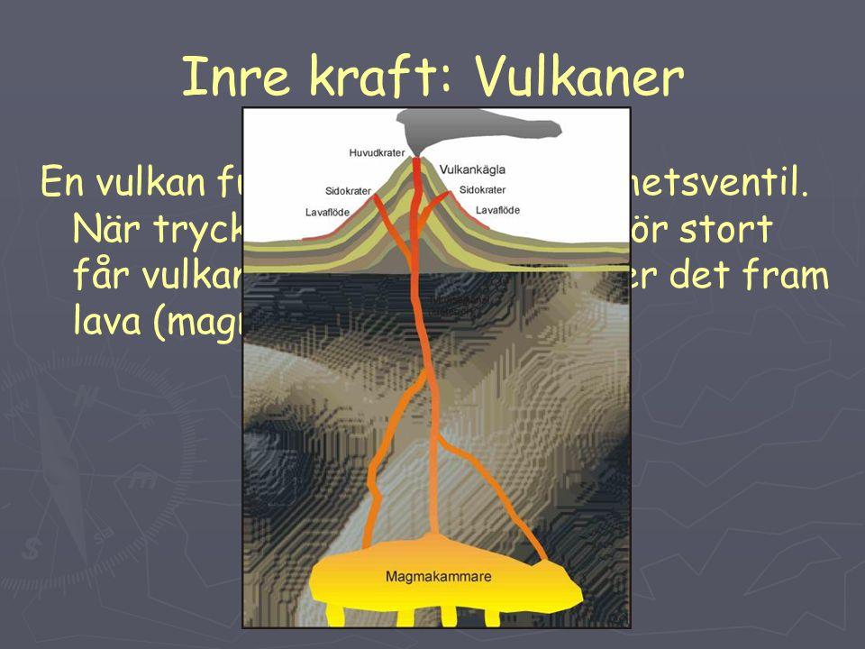 Inre kraft: Vulkaner En vulkan fungerar som en säkerhetsventil. När trycket inne i jorden blir för stort får vulkanerna utbrott. Då väller det fram la