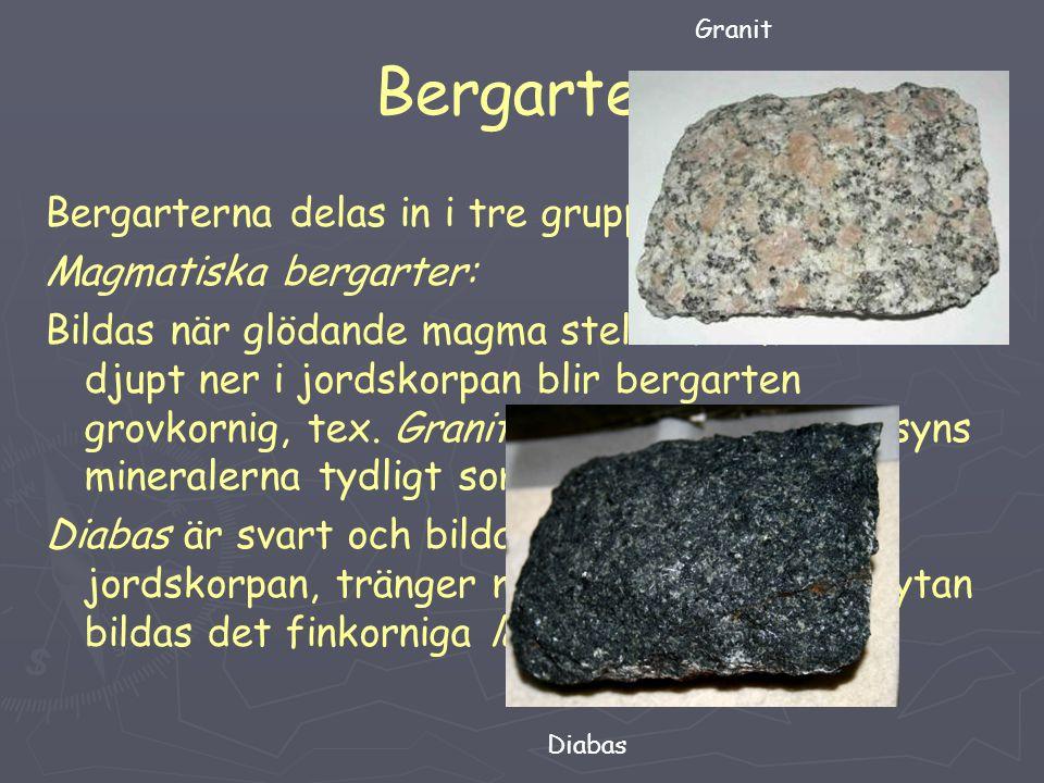 Bergarter Bergarterna delas in i tre grupper: Magmatiska bergarter: Bildas när glödande magma stelnar. Om detta sker djupt ner i jordskorpan blir berg