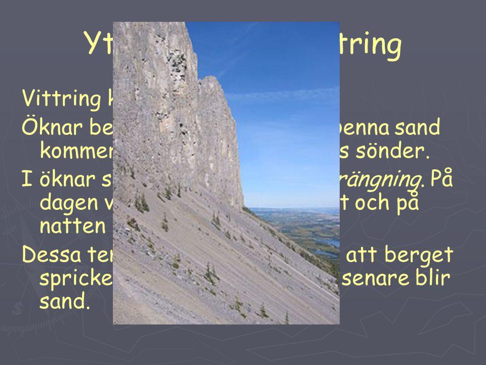 Yttre krafter: Vittring Vittring kan ske på flera sätt: Öknar består av mycket sand. Denna sand kommer från berg som smulats sönder. I öknar sker dett