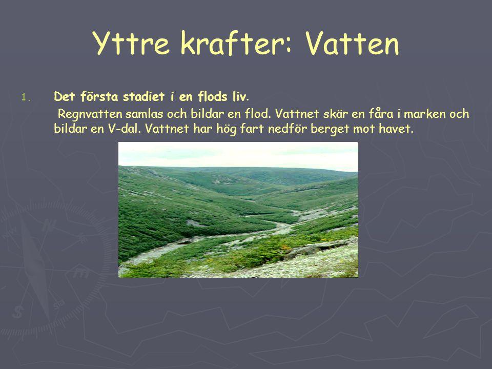 Yttre krafter: Vatten 1. 1. Det första stadiet i en flods liv. Regnvatten samlas och bildar en flod. Vattnet skär en fåra i marken och bildar en V-dal