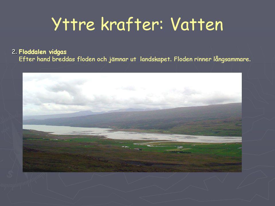 Yttre krafter: Vatten 2. 2. Floddalen vidgas Efter hand breddas floden och jämnar ut landskapet. Floden rinner långsammare.