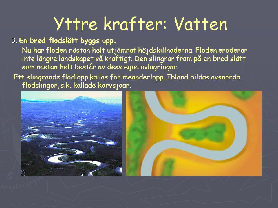 Yttre krafter: Vatten 3. 3. En bred flodslätt byggs upp. Nu har floden nästan helt utjämnat höjdskillnaderna. Floden eroderar inte längre landskapet s