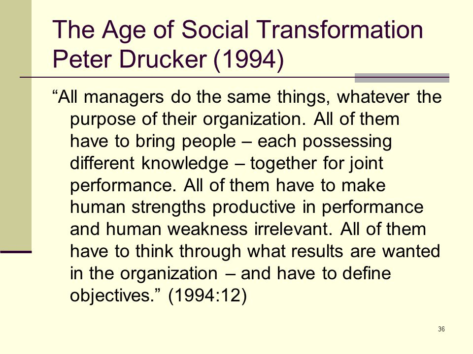 "36 The Age of Social Transformation Peter Drucker (1994) ""All managers do the same things, whatever the purpose of their organization. All of them hav"