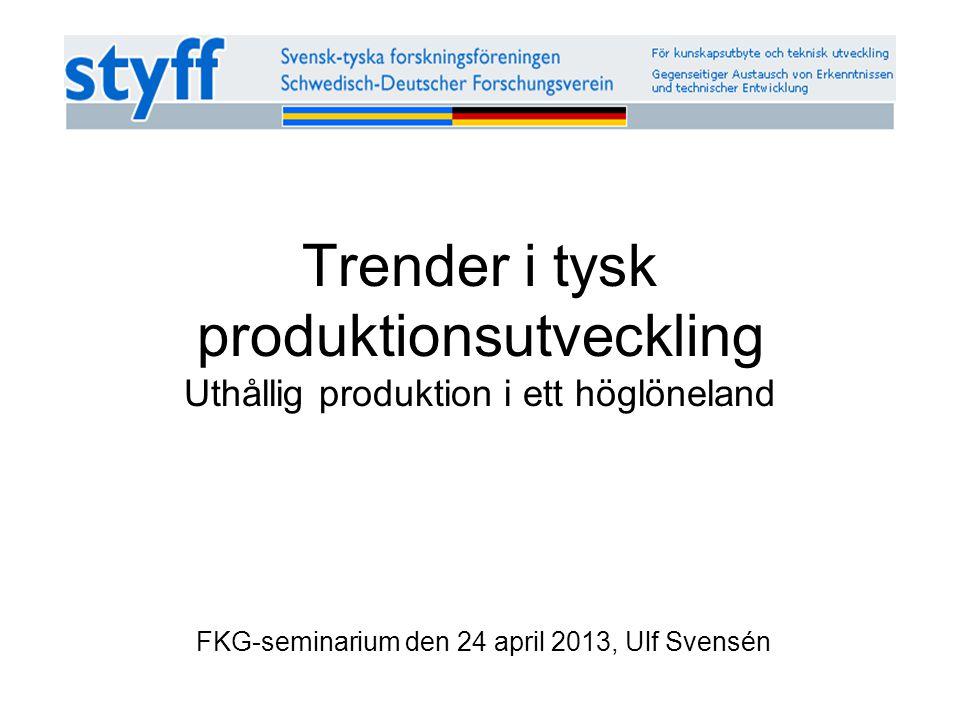 Trender i tysk produktionsutveckling Uthållig produktion i ett höglöneland FKG-seminarium den 24 april 2013, Ulf Svensén