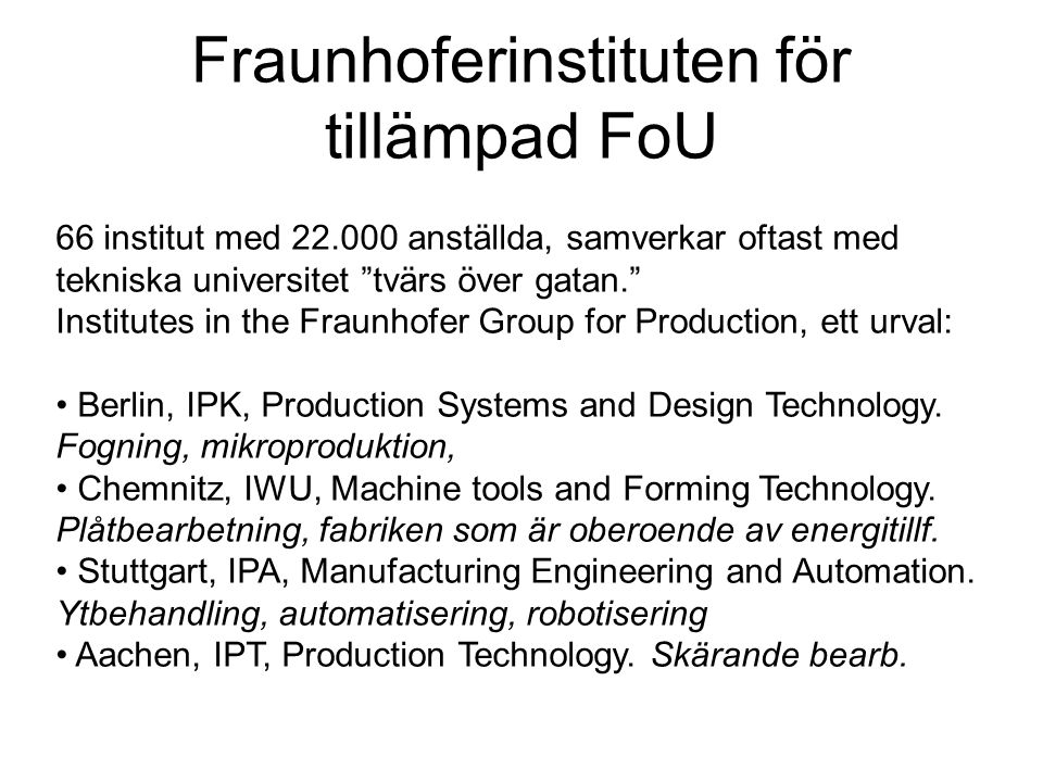 Fraunhoferinstituten för tillämpad FoU 66 institut med 22.000 anställda, samverkar oftast med tekniska universitet tvärs över gatan. Institutes in the Fraunhofer Group for Production, ett urval: • Berlin, IPK, Production Systems and Design Technology.