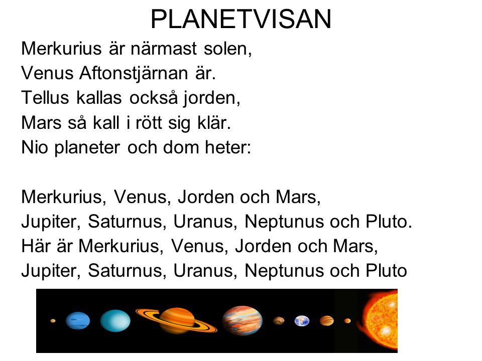 PLANETVISAN Merkurius är närmast solen, Venus Aftonstjärnan är. Tellus kallas också jorden, Mars så kall i rött sig klär. Nio planeter och dom heter:
